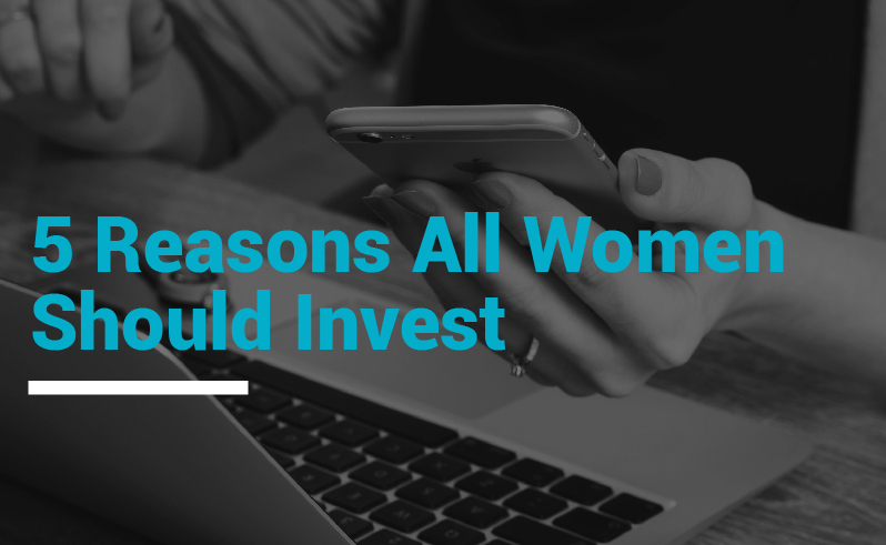 Five Reasons All Women Should invest
